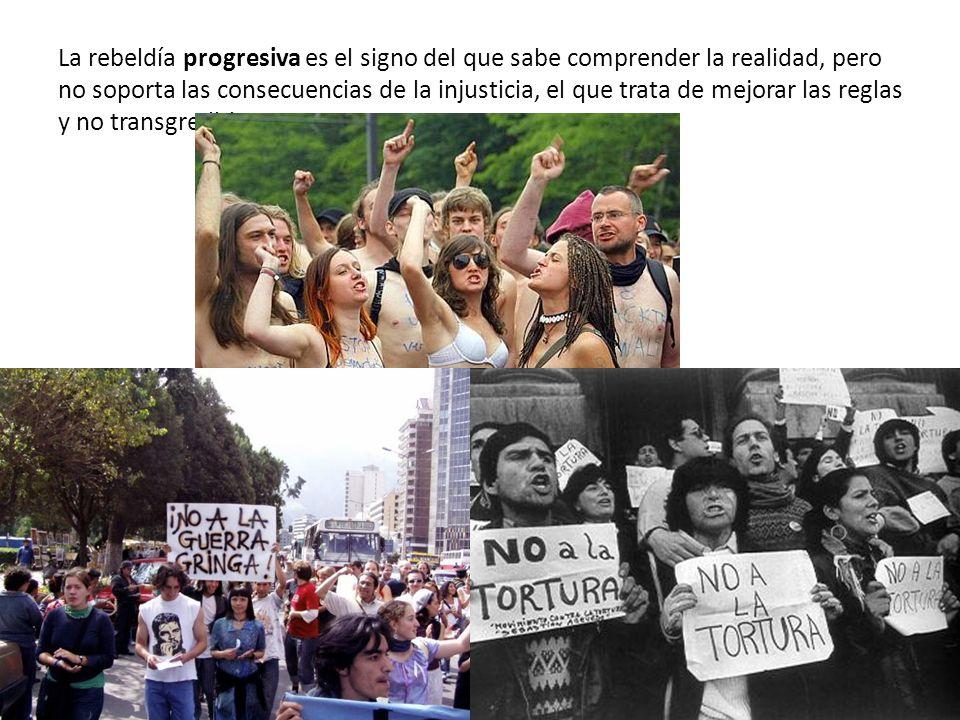 La rebeldía progresiva es el signo del que sabe comprender la realidad, pero no soporta las consecuencias de la injusticia, el que trata de mejorar las reglas y no transgredirlas.