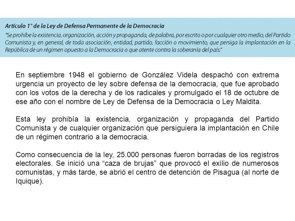 En septiembre 1948 el gobierno de González Videla despachó con extrema urgencia un proyecto de ley sobre defensa de la democracia, que fue aprobado con los votos de la derecha y de los radicales y promulgado el 18 de octubre de ese año con el nombre de Ley de Defensa de la Democracia o Ley Maldita.