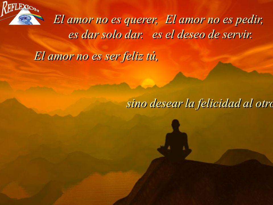 El amor no es querer, El amor no es pedir, es dar solo dar. es el deseo de servir. El amor no es ser feliz tú,