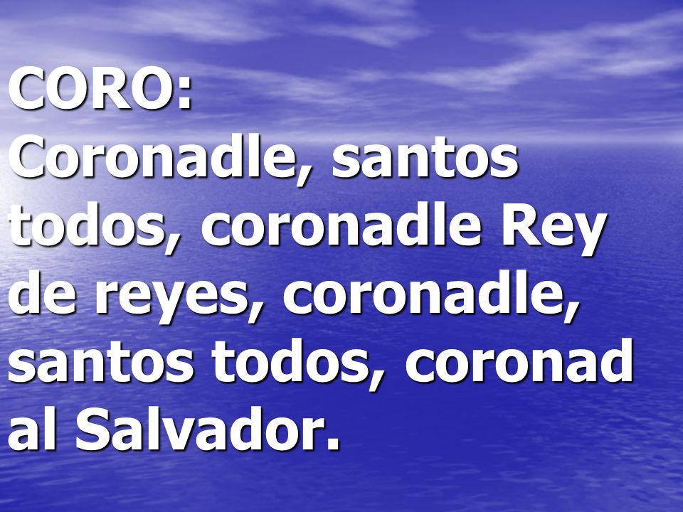 CORO: Coronadle, santos todos, coronadle Rey de reyes, coronadle, santos todos, coronad al Salvador.