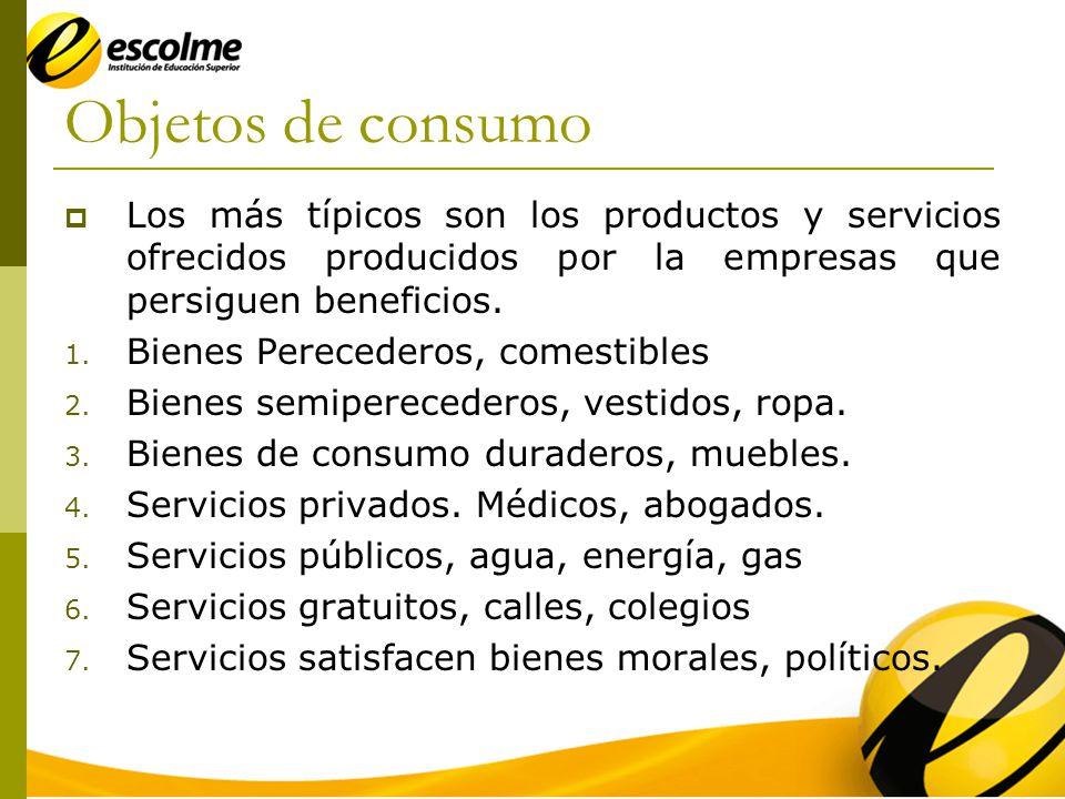 Objetos de consumo Los más típicos son los productos y servicios ofrecidos producidos por la empresas que persiguen beneficios.