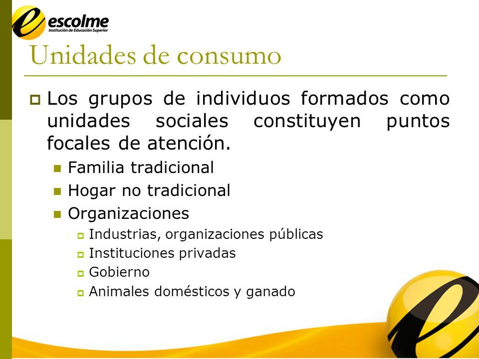 Unidades de consumo Los grupos de individuos formados como unidades sociales constituyen puntos focales de atención.