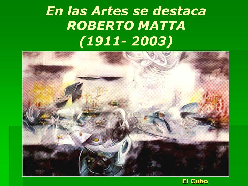 En las Artes se destaca ROBERTO MATTA (1911- 2003)