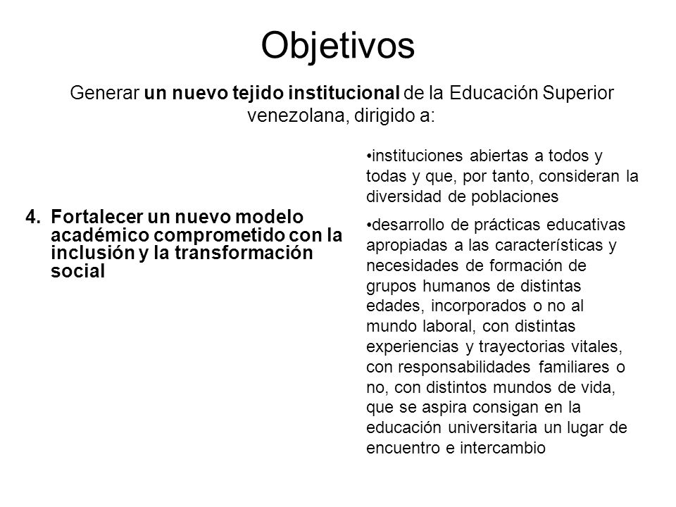 Objetivos Generar un nuevo tejido institucional de la Educación Superior venezolana, dirigido a: