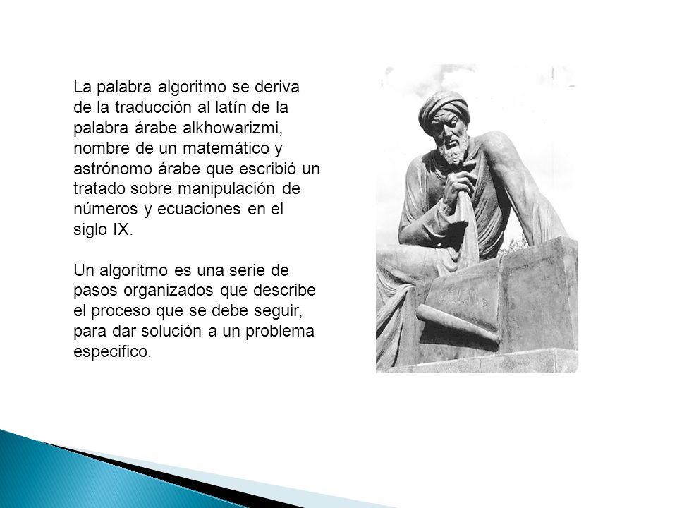 La palabra algoritmo se deriva de la traducción al latín de la palabra árabe alkhowarizmi, nombre de un matemático y astrónomo árabe que escribió un tratado sobre manipulación de números y ecuaciones en el siglo IX.