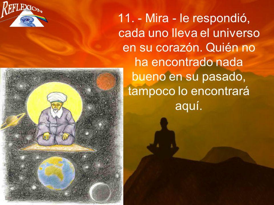 11. - Mira - le respondió, cada uno lleva el universo en su corazón