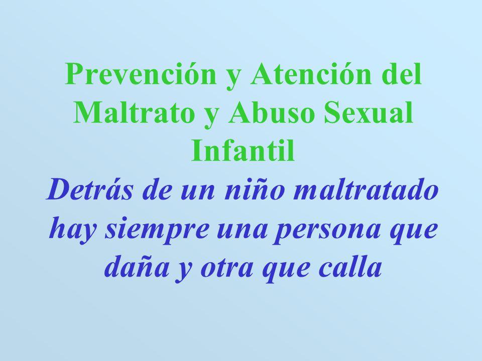 Prevención y Atención del Maltrato y Abuso Sexual Infantil Detrás de un niño maltratado hay siempre una persona que daña y otra que calla
