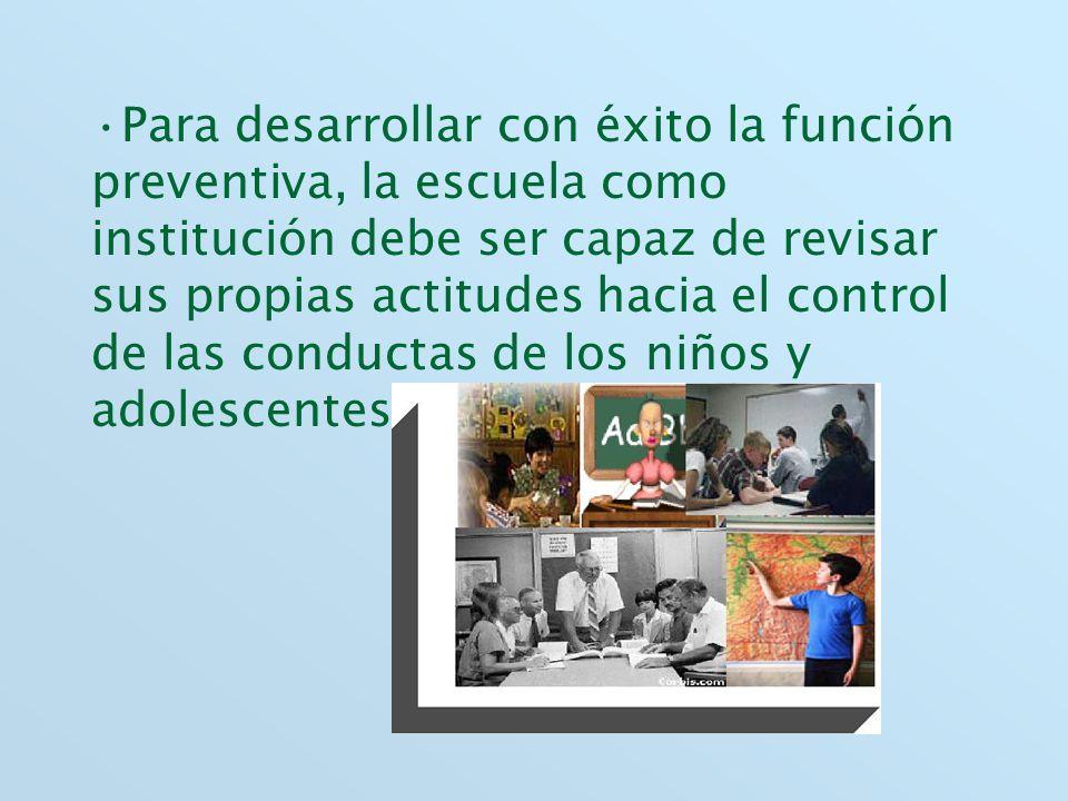 Para desarrollar con éxito la función preventiva, la escuela como institución debe ser capaz de revisar sus propias actitudes hacia el control de las conductas de los niños y adolescentes.