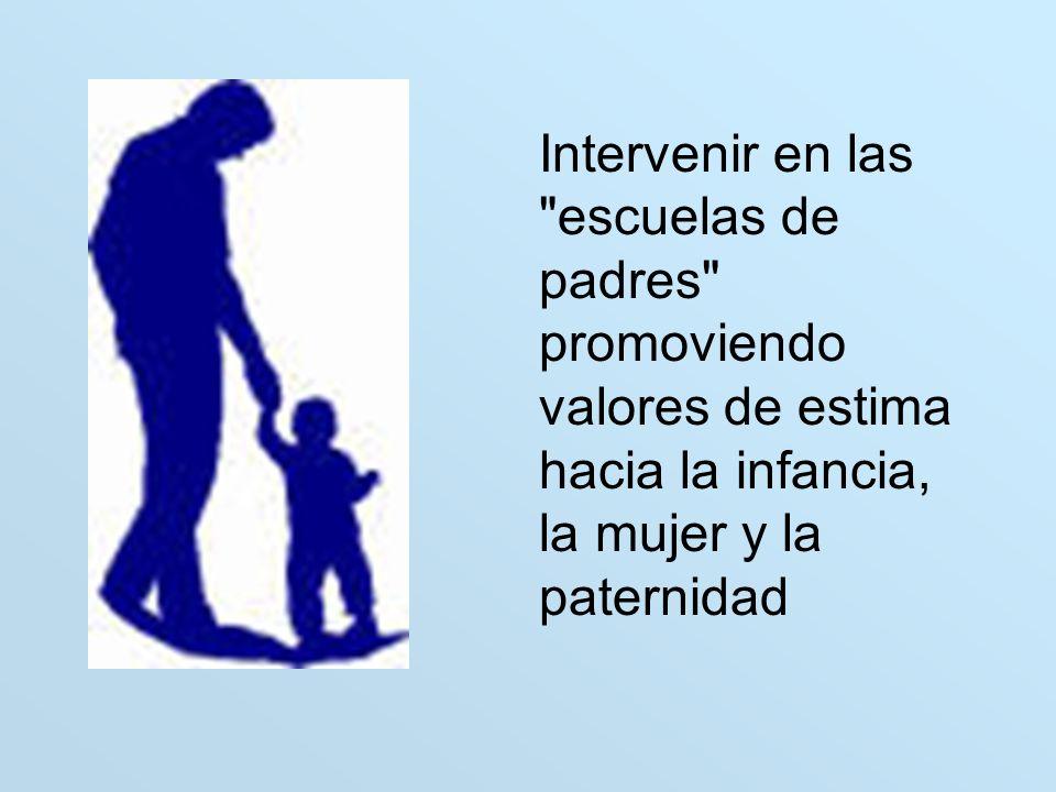 Intervenir en las escuelas de padres promoviendo valores de estima hacia la infancia, la mujer y la paternidad