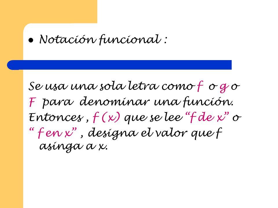 Notación funcional : Se usa una sola letra como f o g o. F para denominar una función. Entonces , f (x) que se lee f de x o.