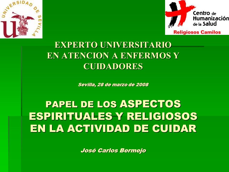 EXPERTO UNIVERSITARIO EN ATENCION A ENFERMOS Y CUIDADORES Sevilla, 28 de marzo de 2008 PAPEL DE LOS ASPECTOS ESPIRITUALES Y RELIGIOSOS EN LA ACTIVIDAD DE CUIDAR José Carlos Bermejo