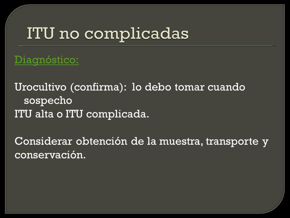 Diagnóstico: Urocultivo (confirma): lo debo tomar cuando sospecho. ITU alta o ITU complicada. Considerar obtención de la muestra, transporte y.