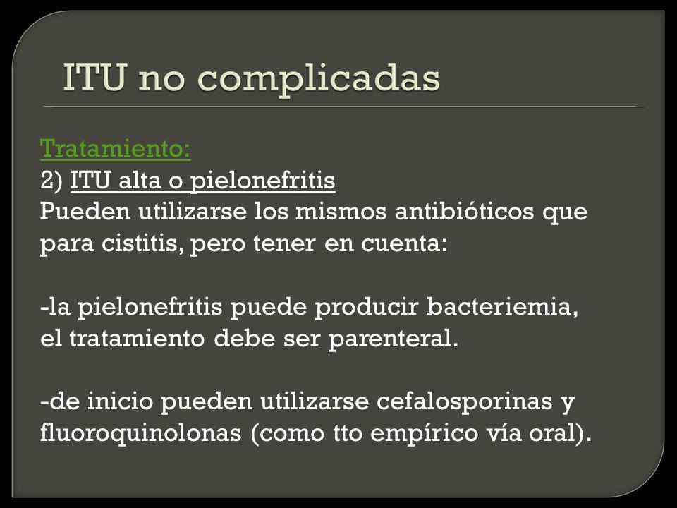 Tratamiento: 2) ITU alta o pielonefritis Pueden utilizarse los mismos antibióticos que para cistitis, pero tener en cuenta: -la pielonefritis puede producir bacteriemia, el tratamiento debe ser parenteral.