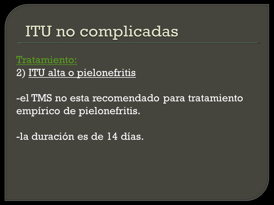 Tratamiento: 2) ITU alta o pielonefritis -el TMS no esta recomendado para tratamiento empírico de pielonefritis.