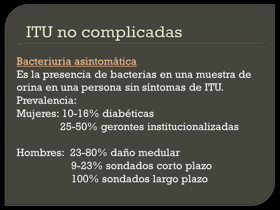 Bacteriuria asintomática Es la presencia de bacterias en una muestra de orina en una persona sin síntomas de ITU.