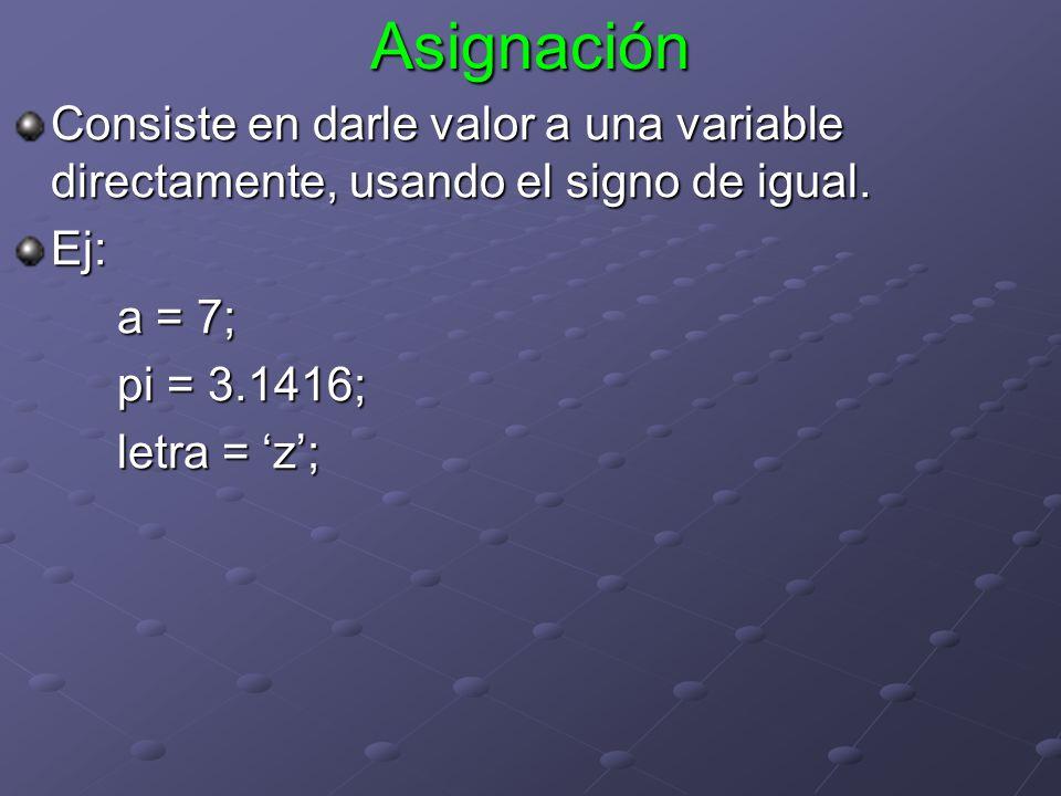 Asignación Consiste en darle valor a una variable directamente, usando el signo de igual. Ej: a = 7;