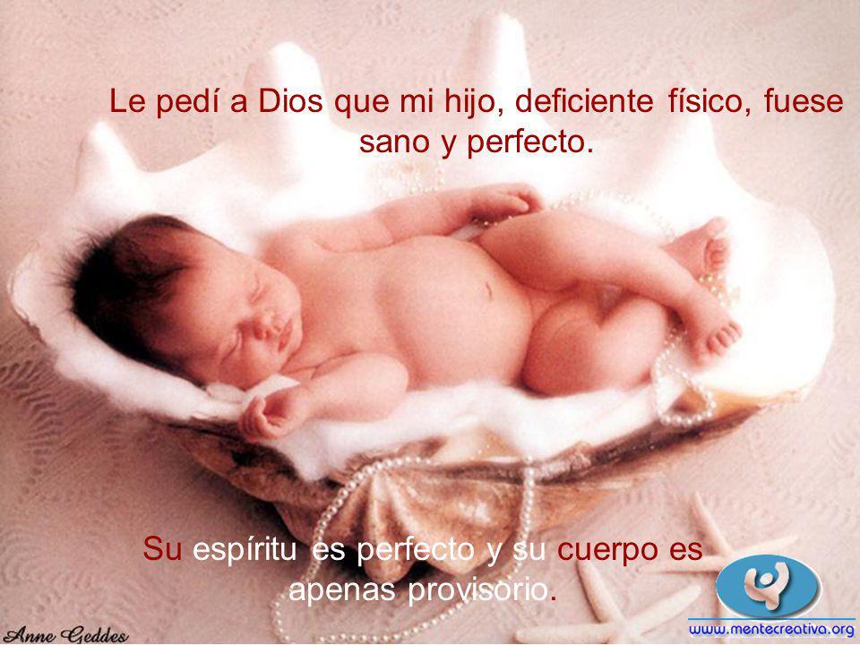 Le pedí a Dios que mi hijo, deficiente físico, fuese sano y perfecto.
