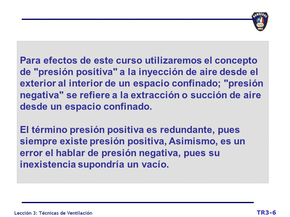 Para efectos de este curso utilizaremos el concepto de presión positiva a la inyección de aire desde el exterior al interior de un espacio confinado; presión negativa se refiere a la extracción o succión de aire desde un espacio confinado.
