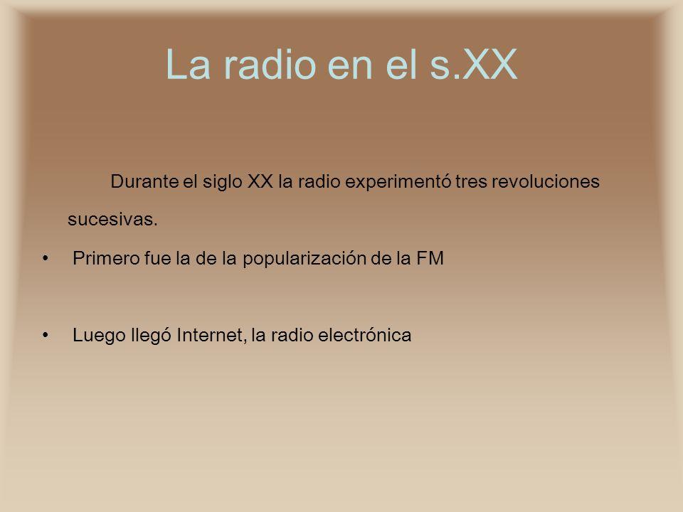 La radio en el s.XX Durante el siglo XX la radio experimentó tres revoluciones sucesivas. Primero fue la de la popularización de la FM.