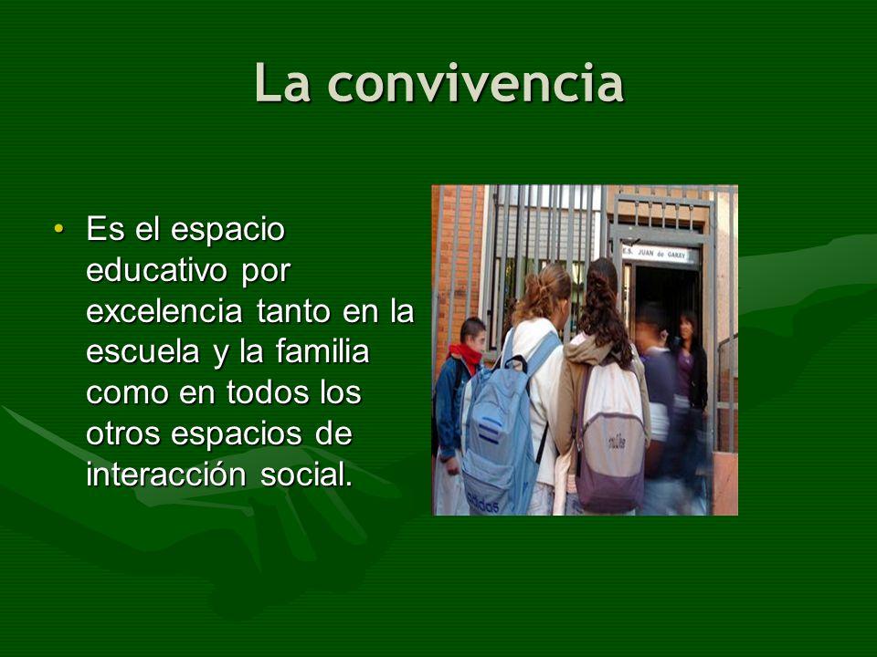 La convivencia Es el espacio educativo por excelencia tanto en la escuela y la familia como en todos los otros espacios de interacción social.