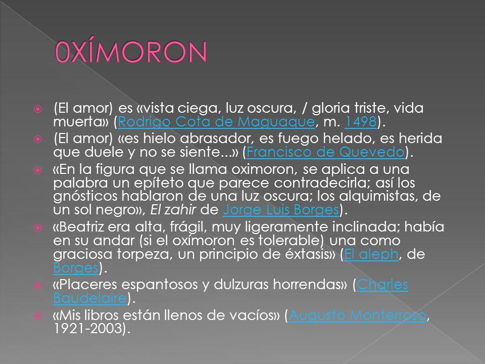0XÍMORON (El amor) es «vista ciega, luz oscura, / gloria triste, vida muerta» (Rodrigo Cota de Maguaque, m. 1498).
