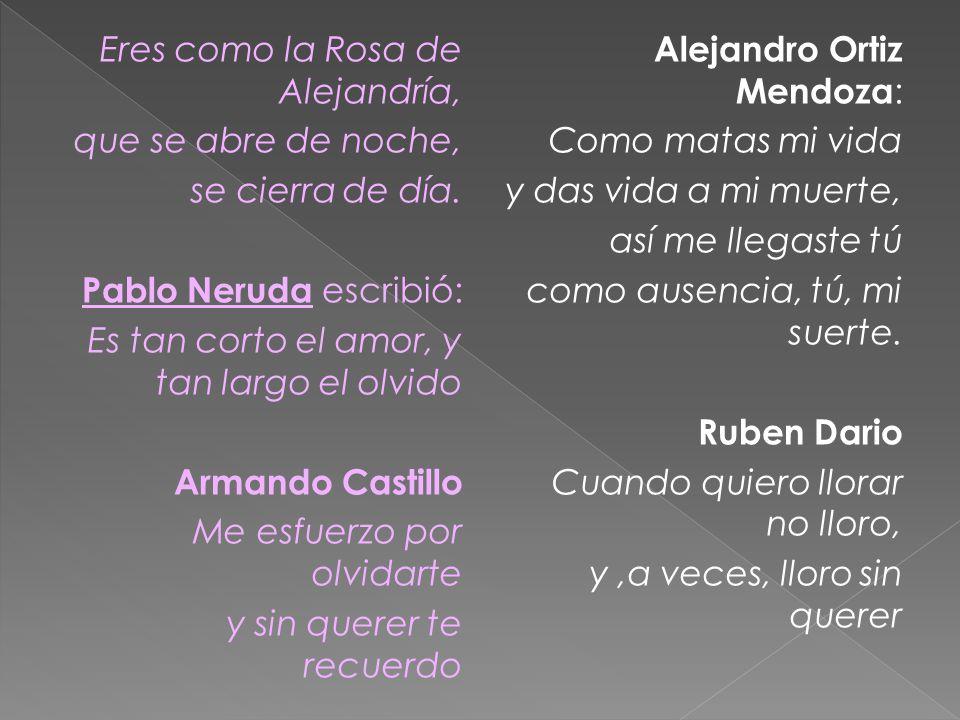 Eres como la Rosa de Alejandría, que se abre de noche, se cierra de día. Pablo Neruda escribió: Es tan corto el amor, y tan largo el olvido Armando Castillo Me esfuerzo por olvidarte y sin querer te recuerdo