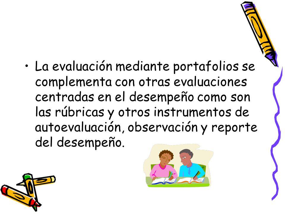 La evaluación mediante portafolios se complementa con otras evaluaciones centradas en el desempeño como son las rúbricas y otros instrumentos de autoevaluación, observación y reporte del desempeño.