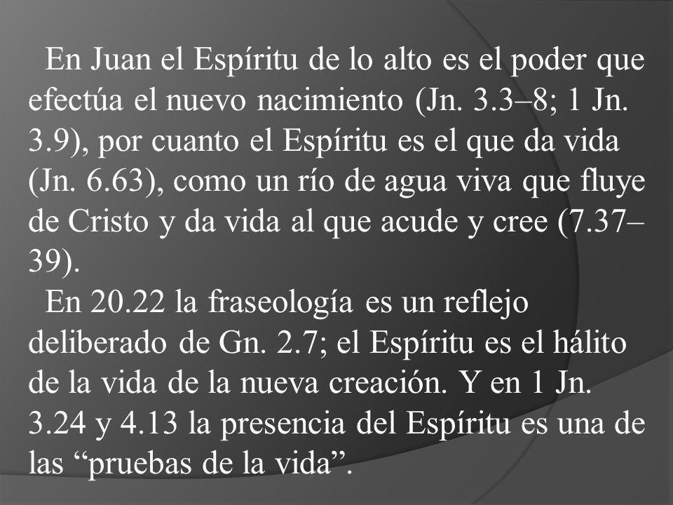 En Juan el Espíritu de lo alto es el poder que efectúa el nuevo nacimiento (Jn. 3.3–8; 1 Jn. 3.9), por cuanto el Espíritu es el que da vida (Jn. 6.63), como un río de agua viva que fluye de Cristo y da vida al que acude y cree (7.37–39).