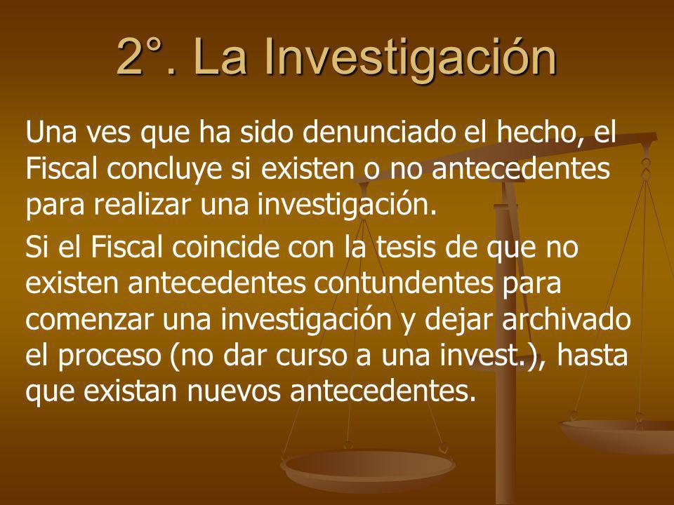 2°. La Investigación Una ves que ha sido denunciado el hecho, el Fiscal concluye si existen o no antecedentes para realizar una investigación.