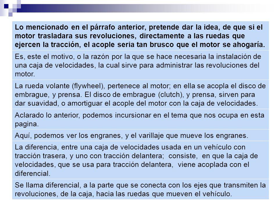 Lo mencionado en el párrafo anterior, pretende dar la idea, de que si el motor trasladara sus revoluciones, directamente a las ruedas que ejercen la tracción, el acople seria tan brusco que el motor se ahogaría.