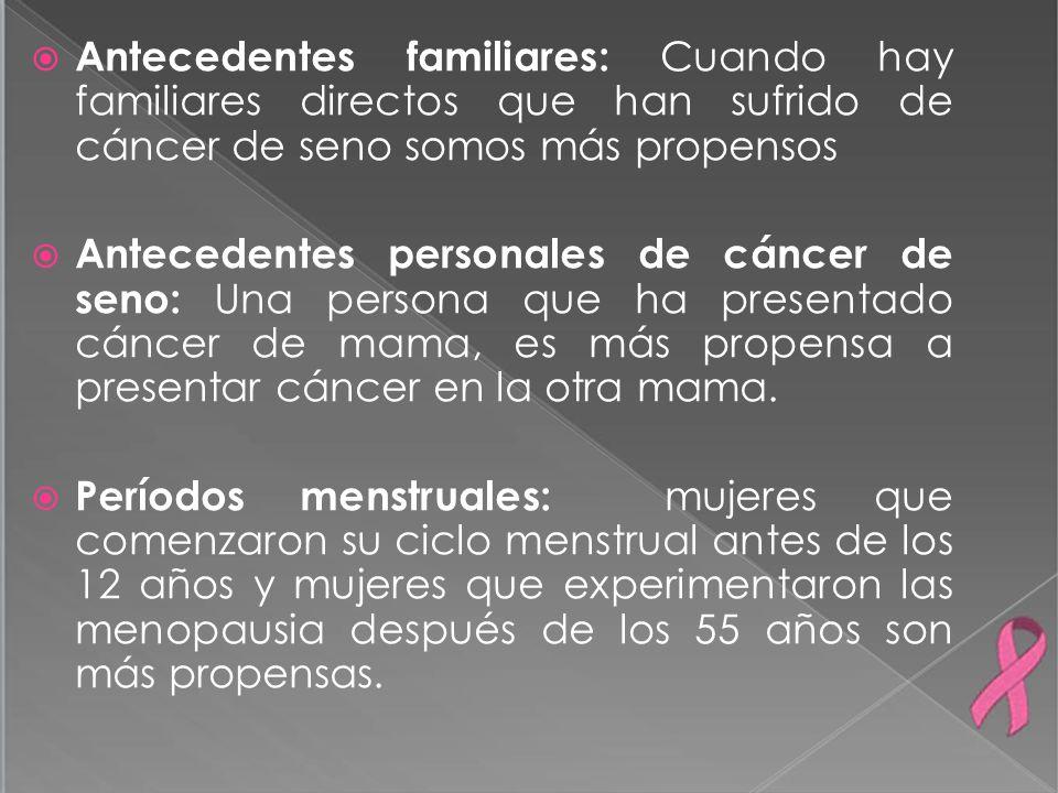Antecedentes familiares: Cuando hay familiares directos que han sufrido de cáncer de seno somos más propensos