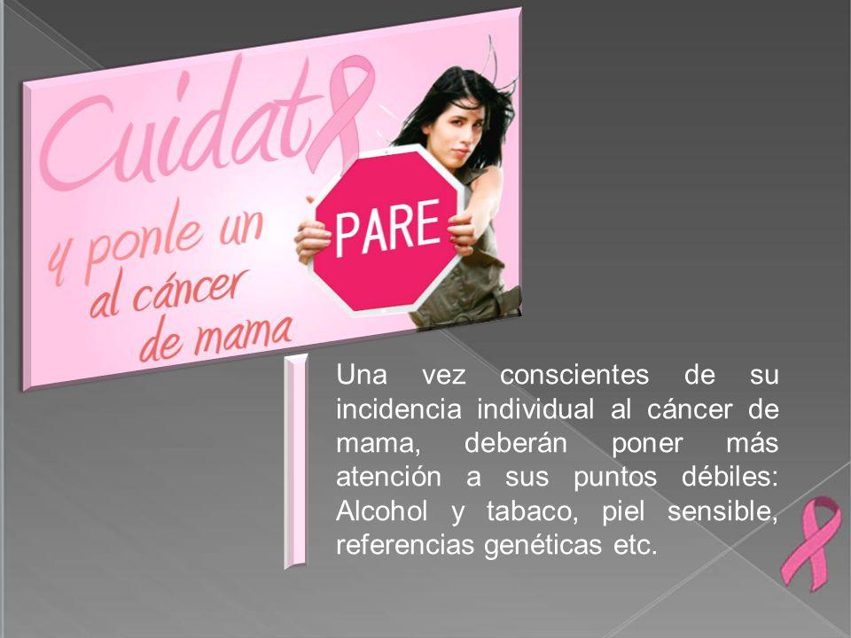 Una vez conscientes de su incidencia individual al cáncer de mama, deberán poner más atención a sus puntos débiles: Alcohol y tabaco, piel sensible, referencias genéticas etc.