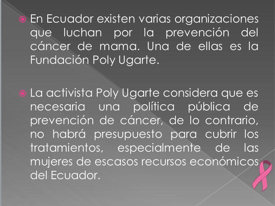 En Ecuador existen varias organizaciones que luchan por la prevención del cáncer de mama. Una de ellas es la Fundación Poly Ugarte.