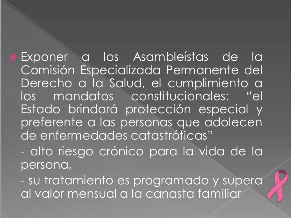 Exponer a los Asambleístas de la Comisión Especializada Permanente del Derecho a la Salud, el cumplimiento a los mandatos constitucionales: el Estado brindará protección especial y preferente a las personas que adolecen de enfermedades catastróficas