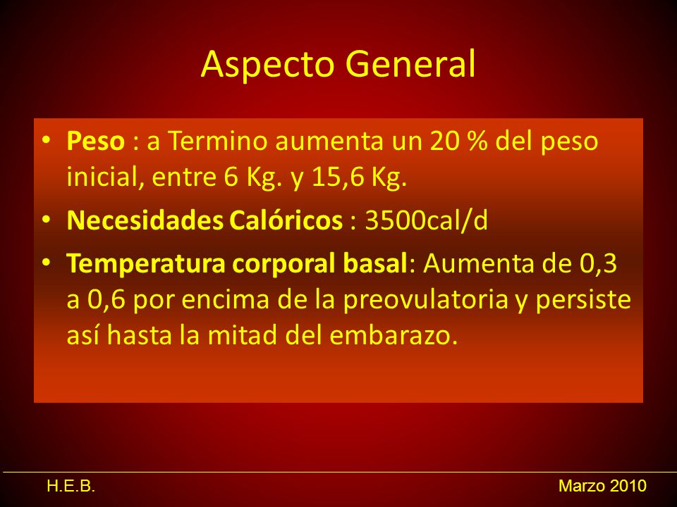 Aspecto General Peso : a Termino aumenta un 20 % del peso inicial, entre 6 Kg. y 15,6 Kg. Necesidades Calóricos : 3500cal/d.
