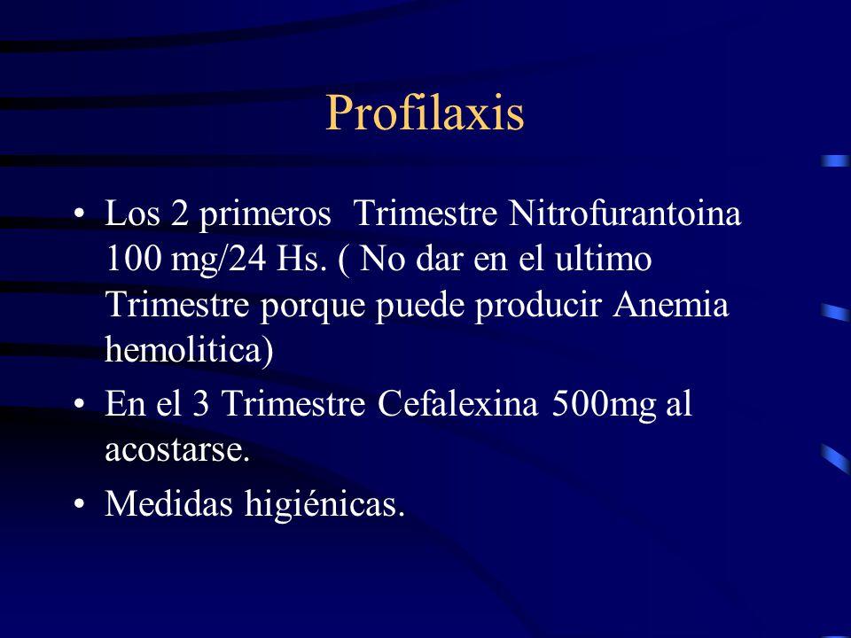 Profilaxis Los 2 primeros Trimestre Nitrofurantoina 100 mg/24 Hs. ( No dar en el ultimo Trimestre porque puede producir Anemia hemolitica)
