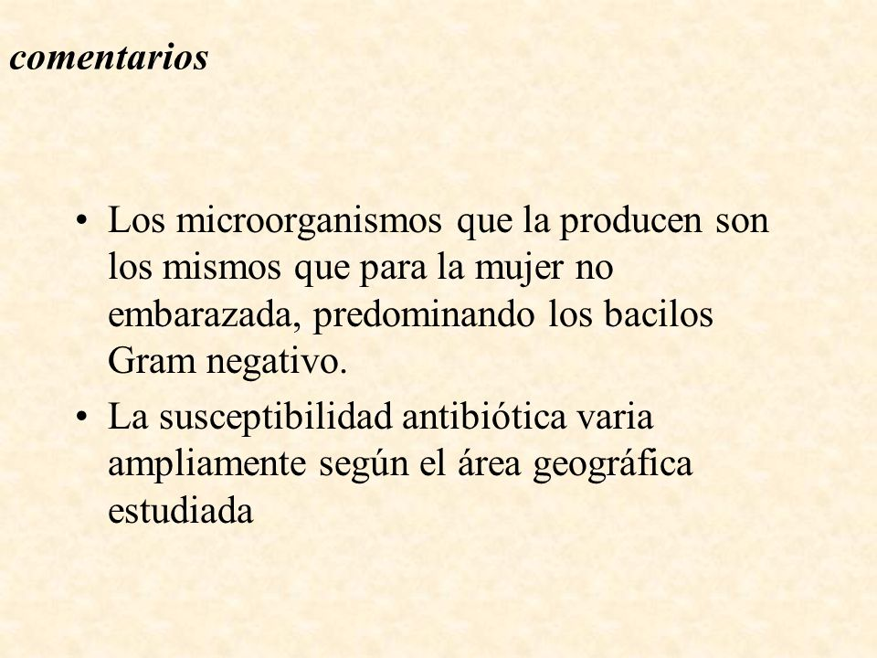 comentarios Los microorganismos que la producen son los mismos que para la mujer no embarazada, predominando los bacilos Gram negativo.