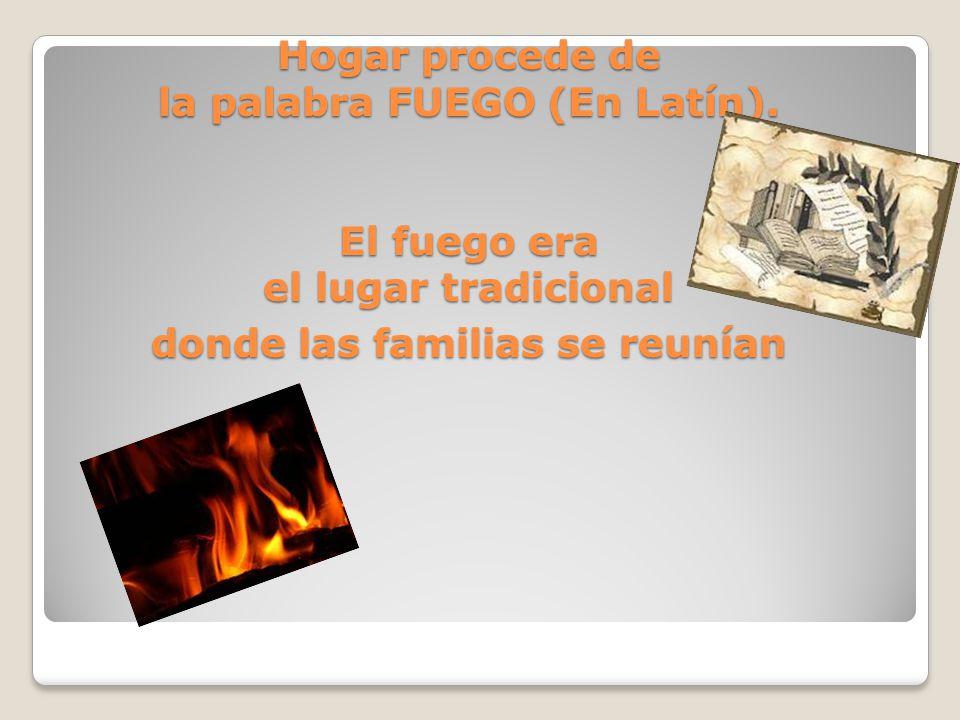 UN POCO DE HISTORIA… Hogar procede de la palabra FUEGO (En Latín)