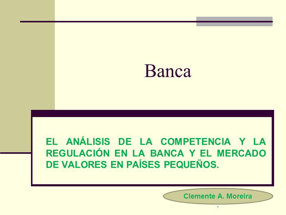 Banca EL ANÁLISIS DE LA COMPETENCIA Y LA REGULACIÓN EN LA BANCA Y EL MERCADO DE VALORES EN PAÍSES PEQUEÑOS.