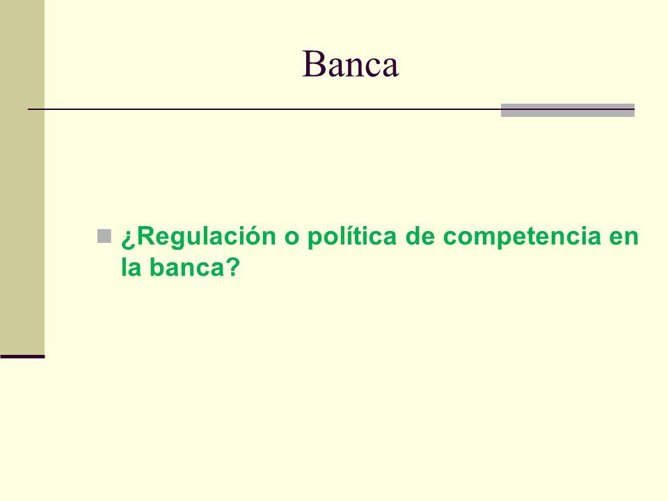 Banca ¿Regulación o política de competencia en la banca