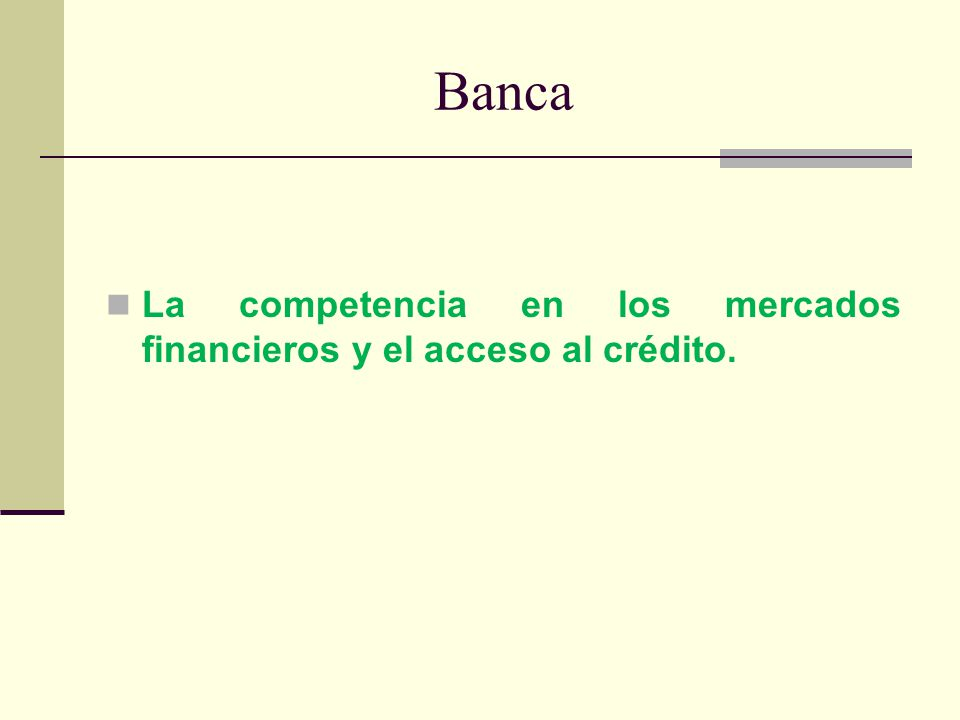 Banca La competencia en los mercados financieros y el acceso al crédito.