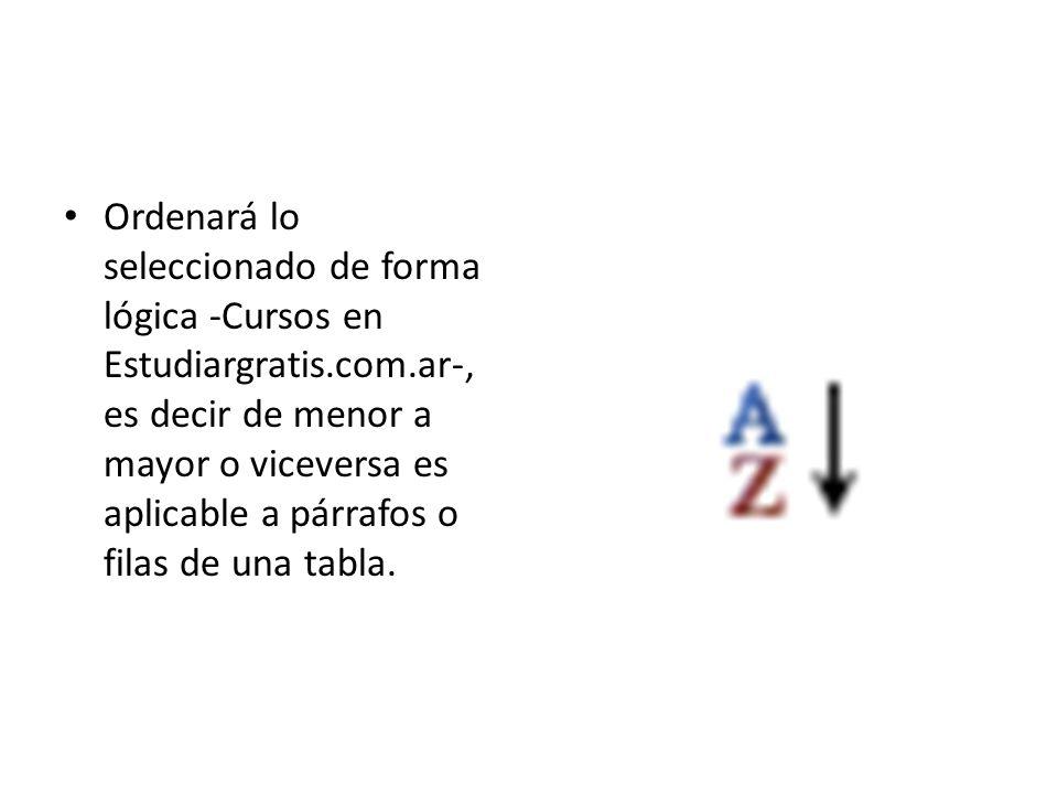 Ordenará lo seleccionado de forma lógica -Cursos en Estudiargratis.com.ar-, es decir de menor a mayor o viceversa es aplicable a párrafos o filas de una tabla.