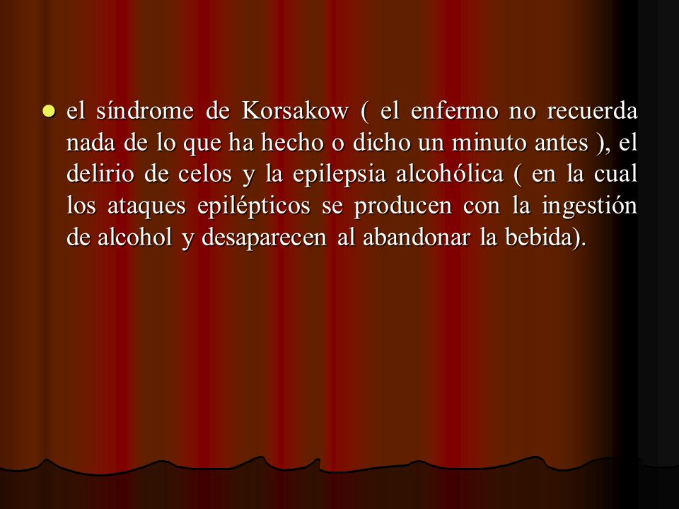 el síndrome de Korsakow ( el enfermo no recuerda nada de lo que ha hecho o dicho un minuto antes ), el delirio de celos y la epilepsia alcohólica ( en la cual los ataques epilépticos se producen con la ingestión de alcohol y desaparecen al abandonar la bebida).