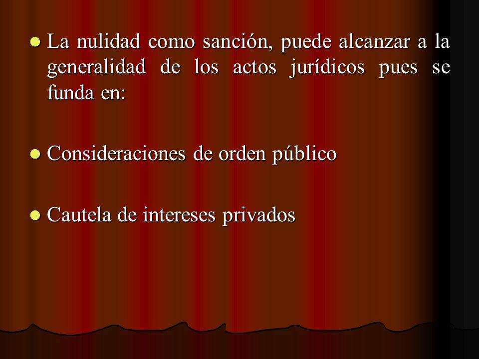 La nulidad como sanción, puede alcanzar a la generalidad de los actos jurídicos pues se funda en: