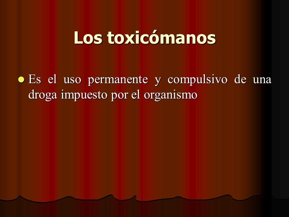 Los toxicómanos Es el uso permanente y compulsivo de una droga impuesto por el organismo
