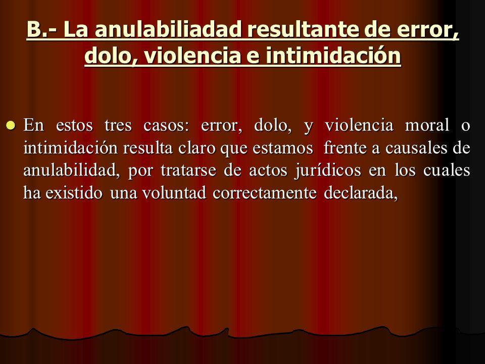 B.- La anulabiliadad resultante de error, dolo, violencia e intimidación