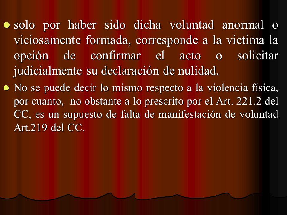 solo por haber sido dicha voluntad anormal o viciosamente formada, corresponde a la victima la opción de confirmar el acto o solicitar judicialmente su declaración de nulidad.