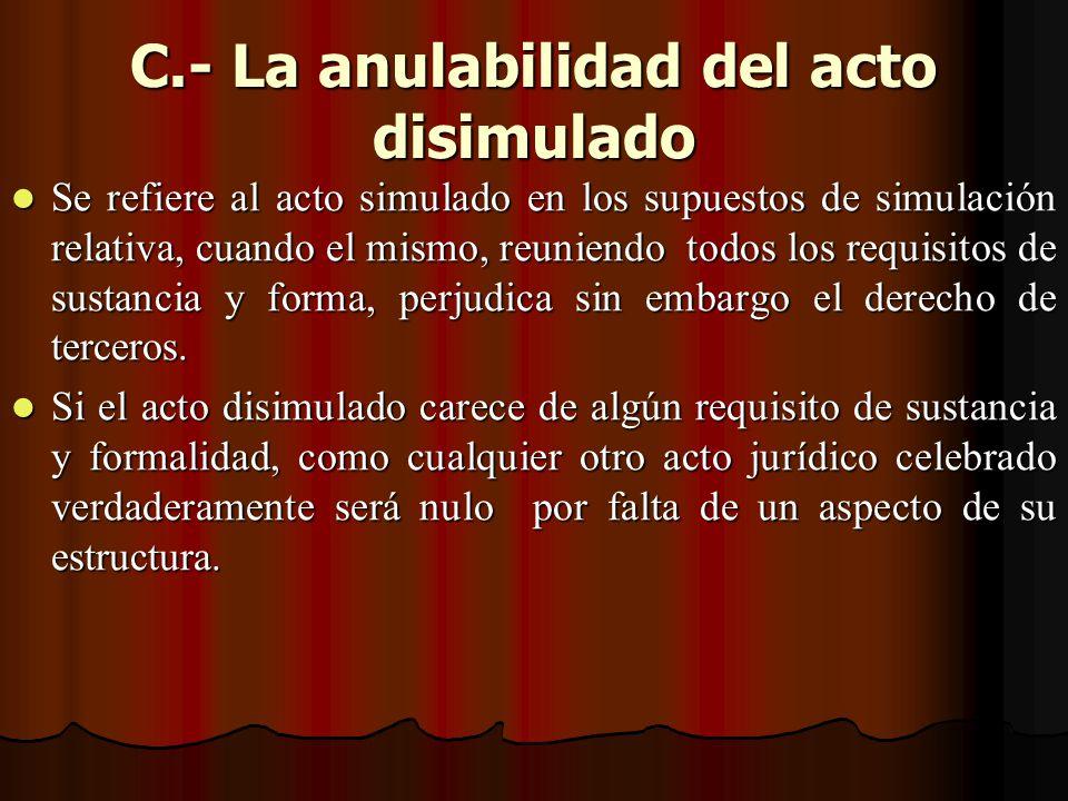 C.- La anulabilidad del acto disimulado