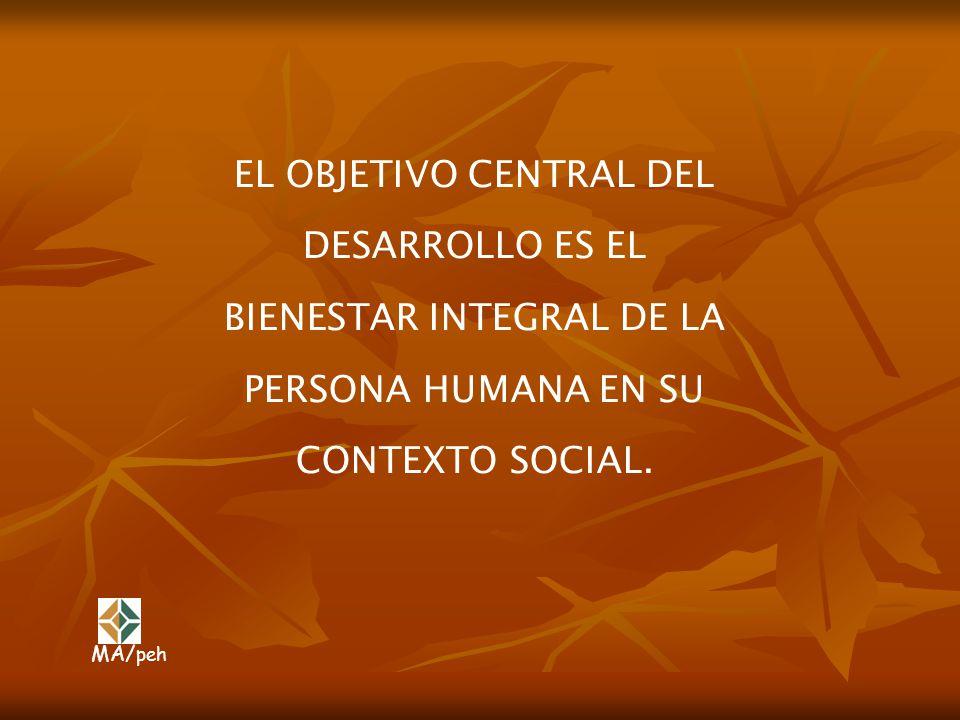 EL OBJETIVO CENTRAL DEL DESARROLLO ES EL BIENESTAR INTEGRAL DE LA PERSONA HUMANA EN SU CONTEXTO SOCIAL.
