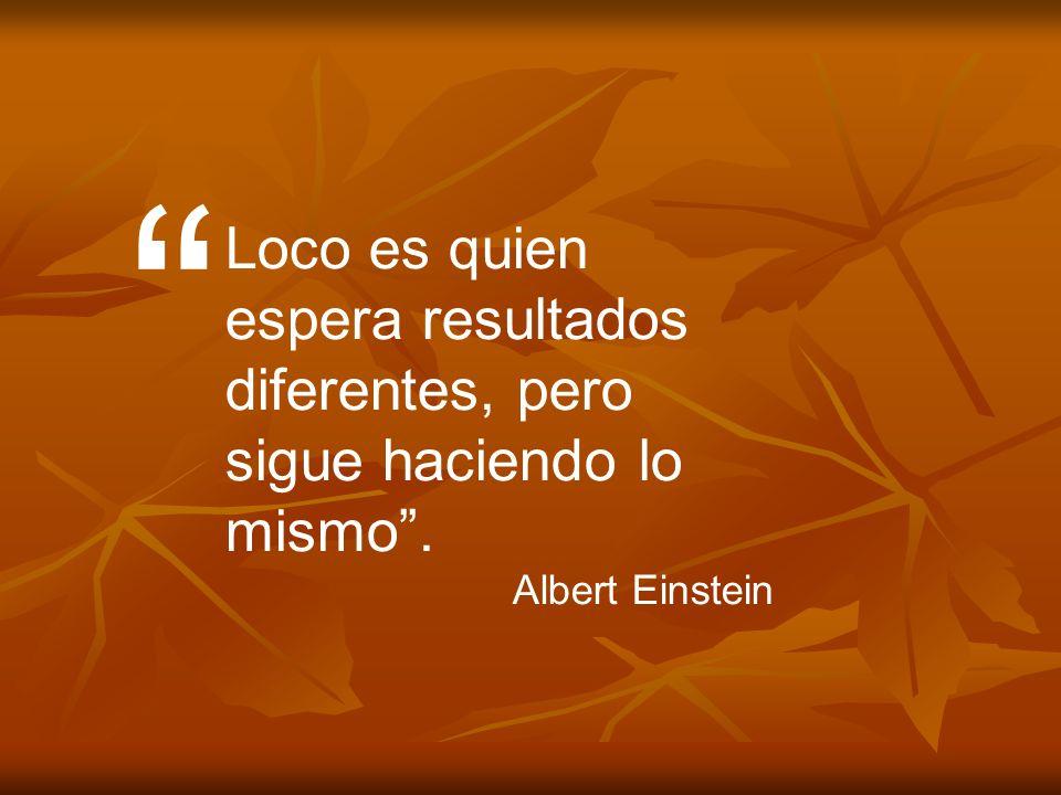 Loco es quien espera resultados diferentes, pero sigue haciendo lo mismo . Albert Einstein